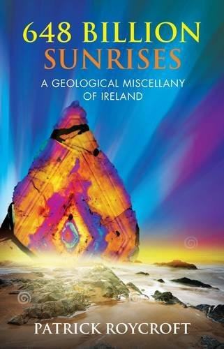 648 Billion Sunrises: A Geological Miscellany of Ireland By Patrick Roycroft