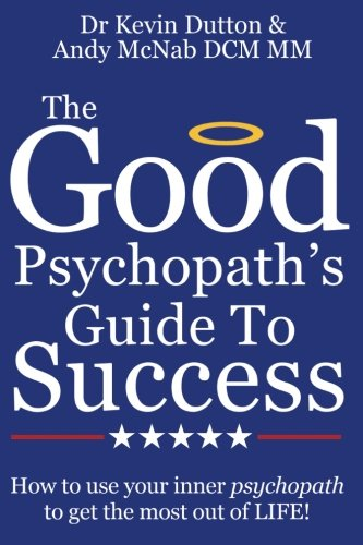 The Good Psychopath's Guide to Success: How to use your inner psychopath to get the most out of life By Andy McNab