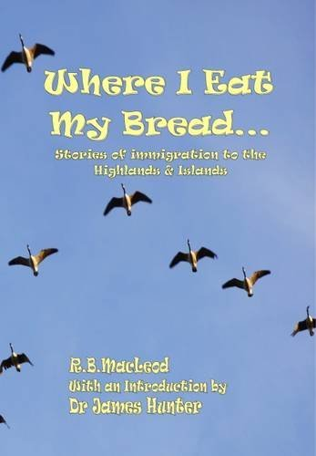 Where I Eat My Bread: Stories of Immigration to the Highlands and Islands By Robert MacLeod