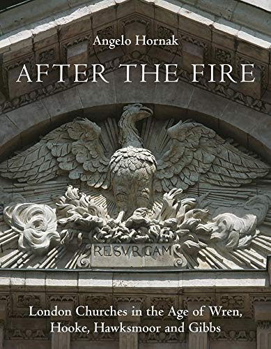 After the Fire: London Churches in the Age of Wren, Hooke, Hawksmoor and Gibbs By Angelo Hornak