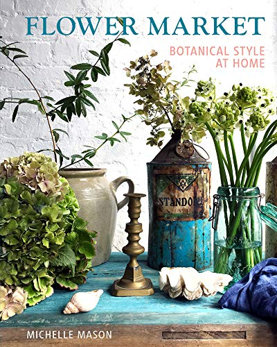 Flower Market: Botanical Style at Home By Michelle Mason