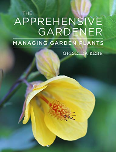 The Apprehensive Gardener: Managing Garden Plants By Griselda Kerr