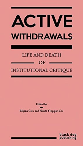 Active Withdrawals: Life and Death of Institutional Critique By Biljana Ciric