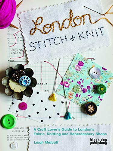 London Stitch + Knit: A Craft Lover's Guide to London's Fabric, Knitting and Haberdashery Shops By Leigh Metcalf