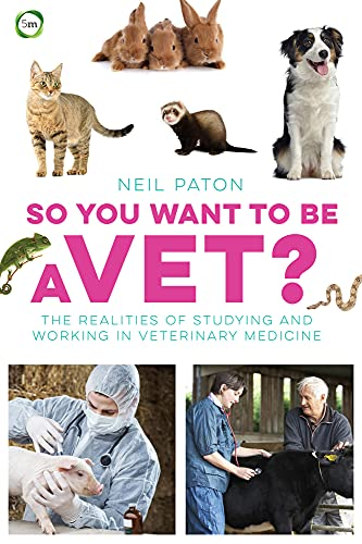 So You Want to be a Vet: The Realities of Studying and Working in Veterinary Medicine By Neil Paton
