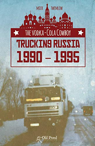 The Vodka-Cola Cowboy: Trucking Russia 1990 - 1995 By Mick Twemlow