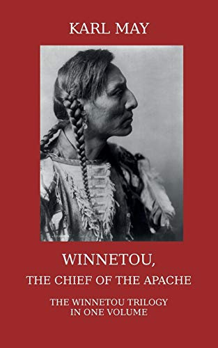 Winnetou, the Chief of the Apache. The Full Winnetou Trilogy in One Volume By Karl May