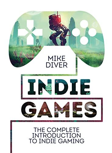 Indie Games: The Complete Introduction to Indie Gaming By Mike Diver