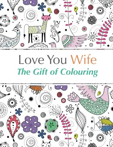 Love You Wife: The Gift of Colouring: The Perfect Anti-Stress Colouring Book For Your Wife By Christina Rose