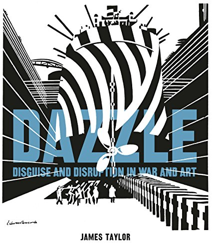 Dazzle: Disguise & Disruption in War & Art By James Taylor