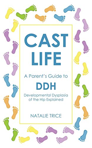 Cast Life: A Parent's Guide to DDH By Natalie Trice