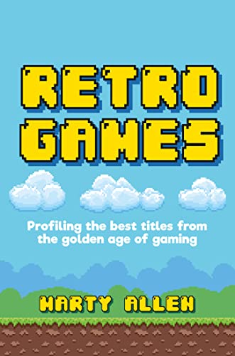 Retro Games: Profiling the best titles from the golden age of gaming By Marty Allen