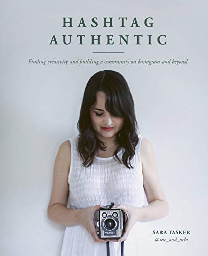 Hashtag Authentic: Finding creativity and building a community on Instagram and beyond By Sara Tasker
