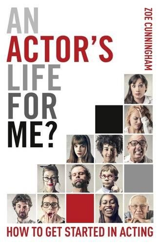 An Actor's Life for Me? How to get started in acting By Zoe Cunningham