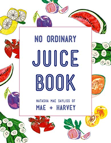 Mae + Harvey No Ordinary Juice Book: Over 100 Recipes for Juices, Smoothies, Nut Milks and So Much More by Natasha Mae Sayliss