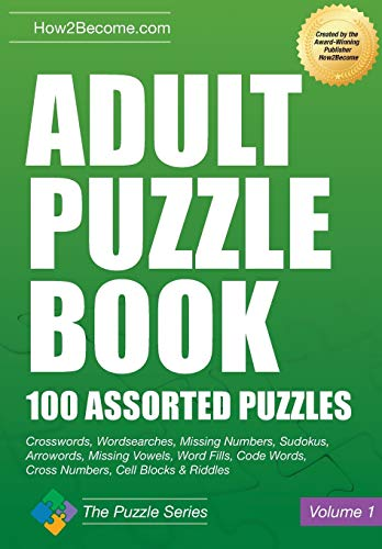 Adult Puzzle Book: 100 Assorted Puzzles Crosswords, Wordsearches, Missing Numbers, Sudokus, Arrowords, Missing Vowels, Word Fills, Code Words, Cross Numbers, Cell Blocks & Riddles (The Puzzle Series) By How2Become