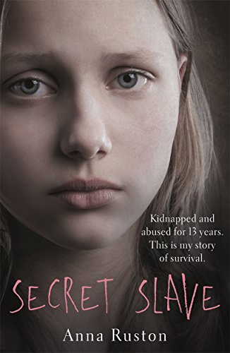 Secret Slave: Kidnapped and abused for 13 years. This is my story of survival. By Anna Ruston