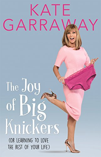 The Joy of Big Knickers: (Or Learning to Love the Rest of Your Life) by Kate Garraway