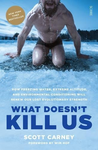 What Doesn't Kill Us: how freezing water, extreme altitude, and environmental conditioning will renew our lost evolutionary strength: 1 By Scott Carney