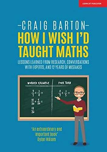 How I Wish I'd Taught Maths: Lessons learned from research, conversations with experts, and 12 years of mistakes By Craig Barton