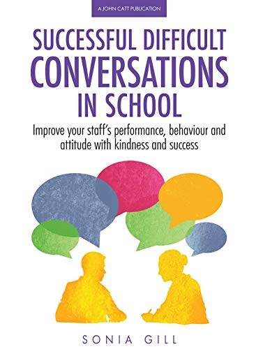 Successful Difficult Conversations in School: Improve your team's performance, behaviour and attitude with kindness and success By Sonia Gill