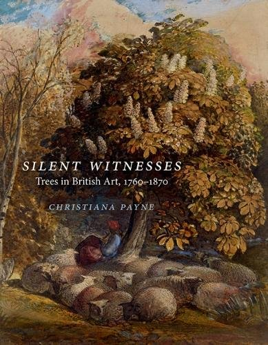 Silent Witnesses: Trees in British Art 1760-1870 By Christiana Payne