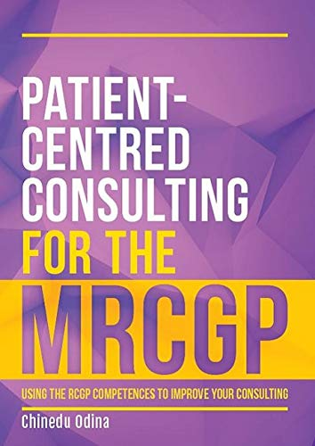 Patient-Centred Consulting for the MRCGP: using the RCGP competences to improve your consulting By Chinedu Odina