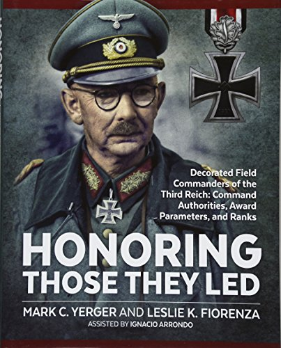 Honoring Those They Led: Decorated Field Commanders of the Third Reich - Command Authorities, Award Parameters, and Ranks By Mark C. Yerger