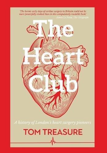 The Heart Club: A history of London's heart surgery pioneers By Tom Treasure (Guy's & St Thomas' Hospital London UK)