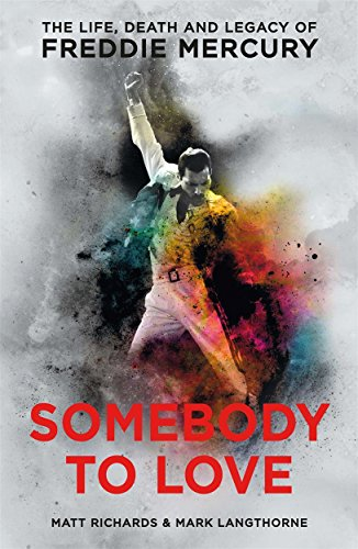 Somebody to Love: The Life, Death and Legacy of Freddie Mercury By Matt Richards