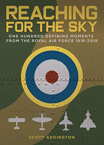 Reaching for the Sky: One Hundred Defining Moments from the Royal Air Force 1918-2018 By Scott Addington
