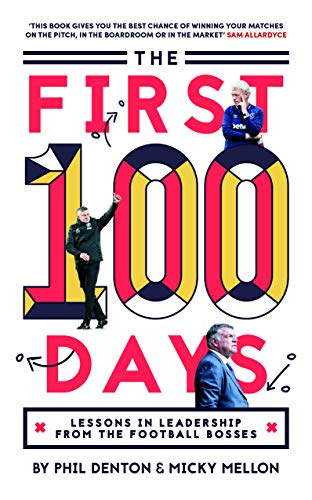 The First 100 Days: Lessons In Leadership From The Football Bosses By Phil Denton