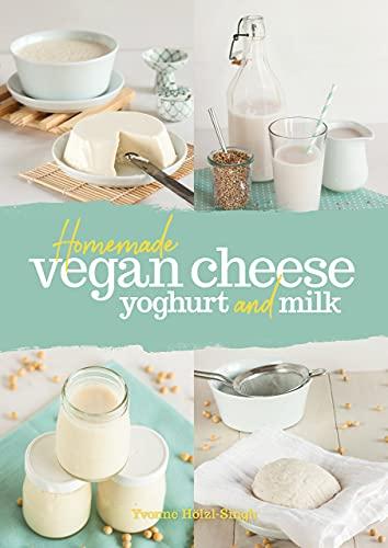 Homemade Vegan Cheese, Yoghurt and Milk By Yvonne Hoelzl-Singh
