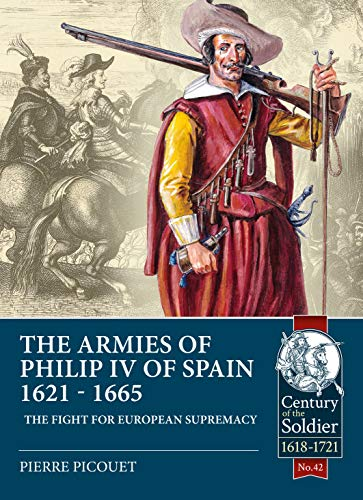 The Armies of Philip Iv of Spain 1621 - 1665 By Pierre Picouet