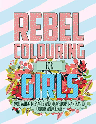 Rebel Colouring for Girls: Motivating Messages & Marvellous Mantras to Colour & Create by Christina Rose