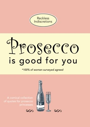 Prosecco Is Good For You: A comical collection of quotes for prosecco princesses By Reckless Indiscretions
