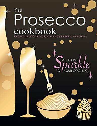 The Prosecco Cookbook: Prosecco Cocktails, Cakes, Dinners & Desserts by Cooknation