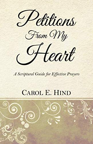Petitions  From My Heart: A Scriptural Guide for Effective Prayers By Carol E. Hind
