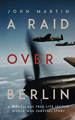 A Raid Over Berlin A Miraculous True-Life Second World War Survival Story By John Martin