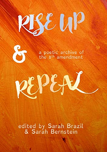 Rise Up and Repeal: A poetic archive of the 8th amendment by Bernstein, Sarah
