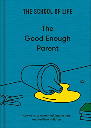 The Good Enough Parent: How to raise contented, interesting and resilient children By The School of Life