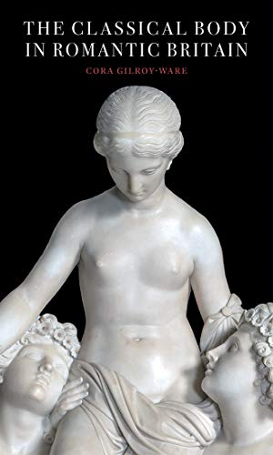 The Classical Body in Romantic Britain By Cora Gilroy-Ware