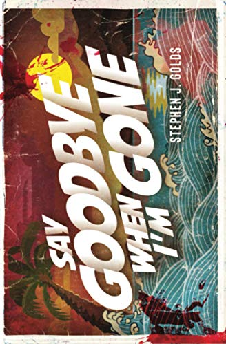 Say Goodbye When I'm Gone By Stephen J. Golds