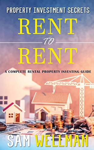 Property Investment Secrets - Rent to Rent: A Complete Property Investing Guide By Sam Wellman