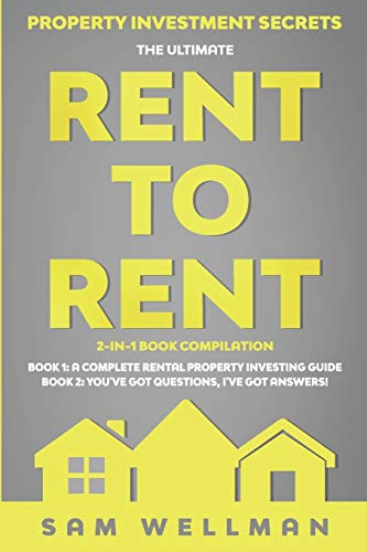 Property Investment Secrets - The Ultimate Rent To Rent 2-in-1 Book Bundle - Book 1: A Complete Rental Property Investing Guide - Book 2: You've Got Questions, I've Got Answers! By Sam Wellman