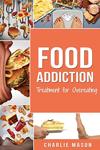 Food Addiction: Treatment for Overeating By Charlie Mason