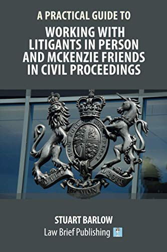 A Practical Guide to Working With Litigants in Person and McKenzie Friends in Civil Proceedings By Stuart Barlow
