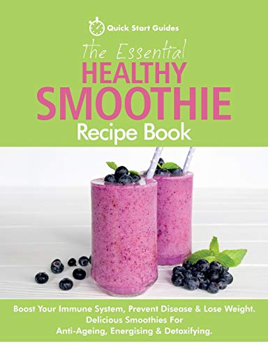 The Essential Healthy Smoothie Recipe Book By Quick Start Guides