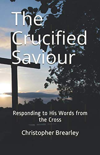The Crucified Saviour: Responding to His Words from the Cross By Christopher Brearley