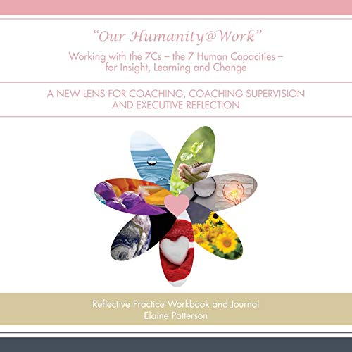 Our Humanity@Work Working with the 7Cs - the 7 Human Capacities - for Insight, Learning and Change By Elaine Patterson